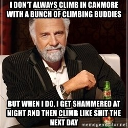 The Most Interesting Man In The World - I don't always climb in Canmore with a bunch of climbing buddies But when I do, I get shammered at night and then climb like shit the next day