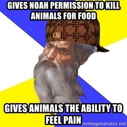 Scumbag God - gives noah permission to kill animals for food gives animals the ability to feel pain
