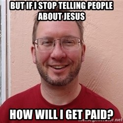 Asshole Christian missionary - but if i stop telling people about jesus how will i get paid?