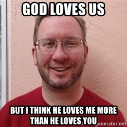 Asshole Christian missionary - god loves us but i think he loves me more than he loves you