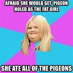 Fat Girl - afraid she would get  pigeon holed as the fat girl she ate all of the pigeons