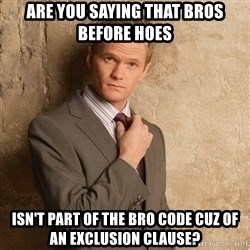 Barney Stinson - are you saying that bros before hoes isn't part of the bro code cuz of an exclusion clause?