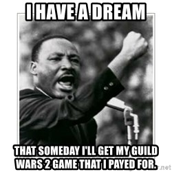 I HAVE A DREAM - I HAVE A DREAM THAT SOMEDAY I'LL GET MY GUILD WARS 2 GAME that I PAYED FOR.