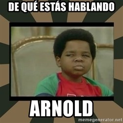 What you talkin' bout Willis  - DE qué estás hablando arnold