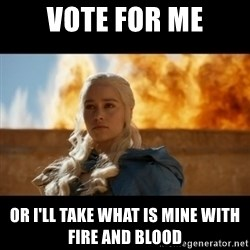 Daenerys Targaryen - vote for me or i'll take what is mine with fire and blood