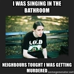 First World Metalhead Problems - I was singing in the bathroom neighbours tought i was getting murdered
