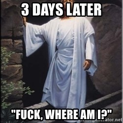 """Hell Yeah Jesus - 3 days later """"fuck, where am i?"""""""