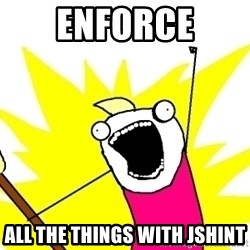 X ALL THE THINGS - enforce all the things with jshint