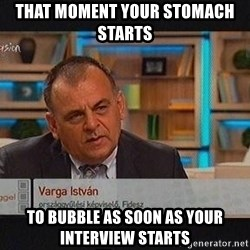 vargaistvan - THAT MOMENT YOUR STOMACH STARTS  TO BUBBLE AS SOON AS YOUR INTERVIEW STARTS