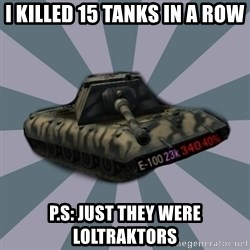 TERRIBLE E-100 DRIVER - I KILLED 15 TaNKS ın a row p.S: jUST THEY WERE loltraktors