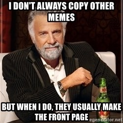 The Most Interesting Man In The World - i don't always copy other memes but when i do, they usually make the front page