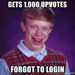 Bad Luck Brian - gets 1,000 upvotes forgot to login