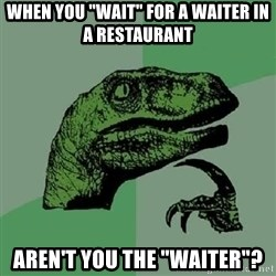 """Philosoraptor - when you """"wait"""" for a waiter in a restaurant aren't you the """"waiter""""?"""