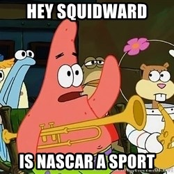 Patrick:Is mayonnaise an instrument? - Hey squidward is nascar a sport