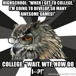 """ITCS Owl - HIGHSCHOOL: """"WHEN i GET TO COLLEGE, i'M GOING TO DEVELOP SO MANY AWESOME GAMES!"""" college: """"wait, wtf, how do i--?!"""""""