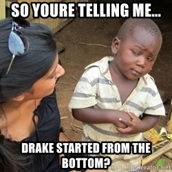 Skeptical Third world Child - so youre telling me... drake started from the bottom?