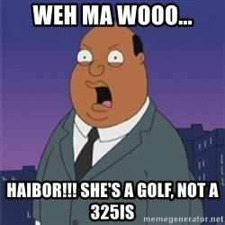 ollie williams - weh ma wooo... haibor!!! she's a golf, not a 325Is
