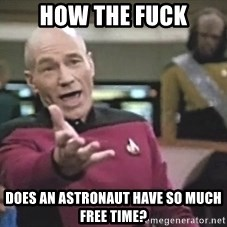 Picard Wtf - How the fuck does an astronaut have so much free time?
