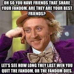 Willy Wonka - oh so you have friends that share your fandom, are they are your best friends? let's see how long they last wen you quit the fandom, or the fandom dies.