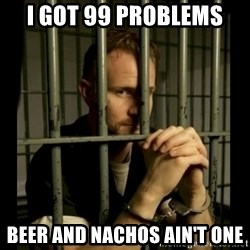 99problems - I got 99 problems Beer and Nachos Ain't One