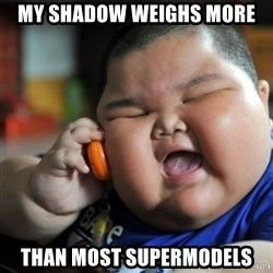 fat chinese kid - MY SHADOW WEIGHS MORE THAN MOST SUPERMODELS