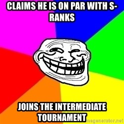 Trollface - Claims he is on par with s-ranks joins the intermediate tournament