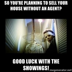 Michael Myers - so you're planning to sell your house without an agent? good luck with the showings!