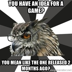 ITCS Owl - You have an idea for a game? you mean like the one released 2 months ago?