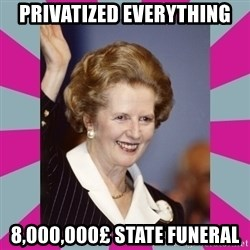 Margaret Thatcher - PRIVATIZED everything 8,000,000£ state funeral