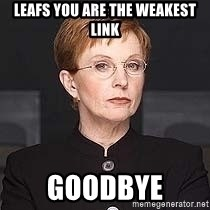 weakest link - Leafs You ARE THE WEAKEST LINK Goodbye