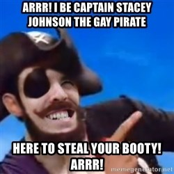 You are a pirate - arrr! i be captain stacey johnson the gay pirate here to steal your booty! arrr!