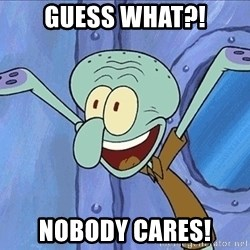 Guess What Squidward - guess what?! nobody cares!