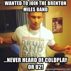 Drum And Bass Guy - WANTED TO JOIN THE BRENTON MILES BAND ...NEVER HEARD OF COLDPLAY OR U2!