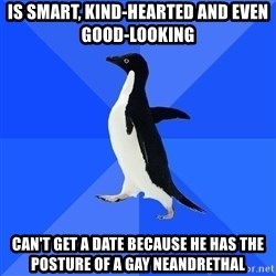 Socially Awkward Penguin - IS SMART, KIND-HEARTED AND EVEN GOOD-LOOKING CAN'T GET A DATE BECAUSE HE HAS THE POSTURE OF A GAY NEANDRETHAL