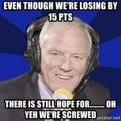 Optimistic Eddie Gray  - EVEN THOUGH WE'RE LOSING BY 15 PTS THERE IS STILL HOPE FOR......... OH YEH WE'RE SCREWED