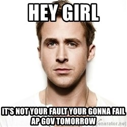 Ryan Gosling hot - Hey Girl It's not your fault Your gonna fail ap gov tomorrow
