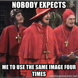 Nobody Expects - NOBODY EXPECTS ME TO USE THE SAME IMAGE FOUR TIMES