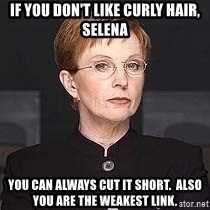 weakest link - If you don't like curly hair, selena you can always cut it short.  Also you are the weakest link.