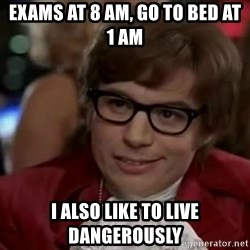 Austin Power - Exams at 8 am, go to bed at 1 am i also like to live dangerously