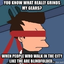 fryshi - YOU KNOW WHAT REALLY GRINDS MY GEARS? WHEN PEOPLE WHO WALK IN THE CITY LIKE THE ARE BLINDFOLDED...