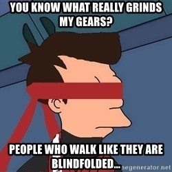 fryshi - YOU KNOW WHAT REALLY GRINDS MY GEARS? PEOPLE WHO WALK LIKE THEY ARE BLINDFOLDED...