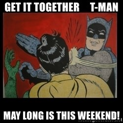 Batman Slappp - Get it together     T-Man May long is THIS weekend!