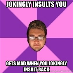 Forever AYOLO Erik - jokingly insults you gets mad when you jokingly insult back