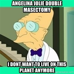 I don't want to live here Farnsworth - Angelina Jolie double masectomy I dont want to live on this planet anymore