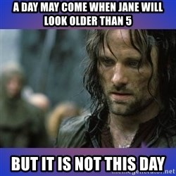 but it is not this day - a day may come when Jane will look older than 5 but it is not this day