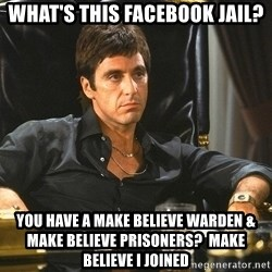 Scarface - what's this facebook jail? you have a make believe warden & make believe prisoners?  make believe I joined
