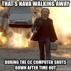 car explosion walk away - that's nava walking away   during the cc computer shuts down after time out