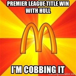 Maccas Meme - PREMIER LEAGUE TITLE WIN WITH HULL I'M COBBING IT
