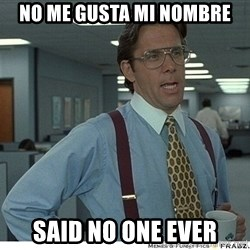 Yeah If You Could Just - No me gusta mi nombre Said no one ever