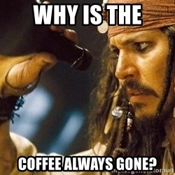 Jack Sparrow rum empty - Why is the coffee always gone?
